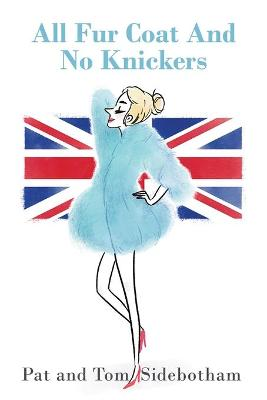 All Fur Coat And No Knickers: British Humour Has the Last Laugh by Pat and Tom Sidebotham