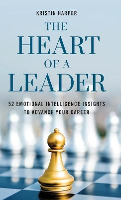 The Heart of a Leader: Fifty-Two Emotional Intelligence Insights to Advance Your Career book