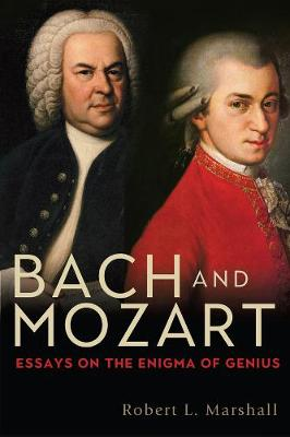 Bach and Mozart: Essays on the Enigma of Genius: 161 by Robert L. Marshall