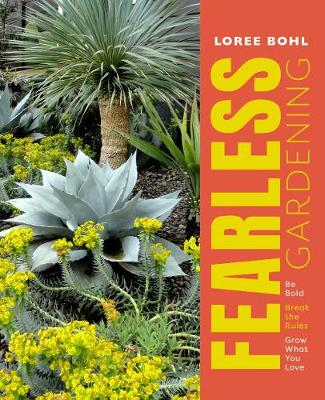 Fearless Gardening: Be Bold, Break the Rules and Grow What You Love by Loree Bohl