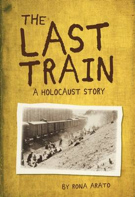Last Train: A Holocaust Story by Rona Arato