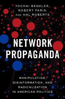 Network Propaganda: Manipulation, Disinformation, and Radicalization in American Politics by Yochai Benkler