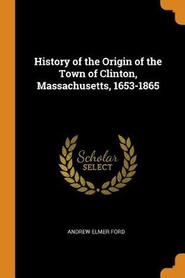 History of the Origin of the Town of Clinton, Massachusetts, 1653-1865 by Andrew Elmer Ford