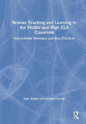 Remote Teaching and Learning in the Middle and High ELA Classroom: Instructional Strategies and Best Practices by Sean Ruday