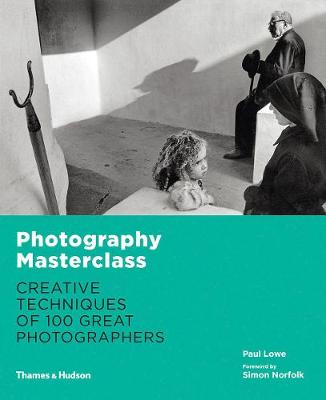 Photography Masterclass:Creative Techniques of 100 Great Photographers by Paul Lowe