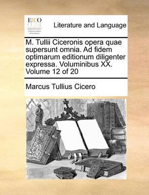 M. Tullii Ciceronis Opera Quae Supersunt Omnia. Ad Fidem Optimarum Editionum Diligenter Expressa. Voluminibus XX. Volume 12 of 20 by Marcus Tullius Cicero