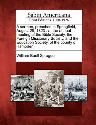 A Sermon, Preached in Springfield, August 28, 1823: At the Annual Meeting of the Bible Society, the Foreign Missionary Society, and the Education Society, of the County of Hampden. by William Buell Sprague