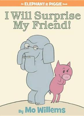 I Will Surprise My Friend! (an Elephant and Piggie Book) by Mo Willems