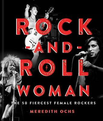 Rock-and-Roll Woman: The 50 Fiercest Female Rockers by Meredith Ochs