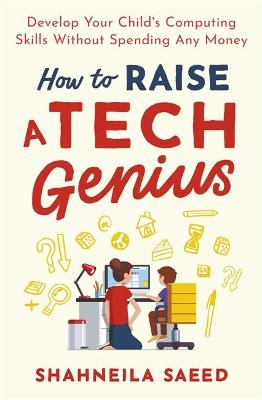 How to Raise a Tech Genius: Develop Your Child's Computing Skills Without Spending Any Money book
