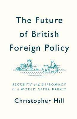 The Future of British Foreign Policy: Security and Diplomacy in a World after Brexit book