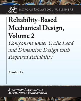 Reliability-Based Mechanical Design, Volume 2: Component under Cyclic Load and Dimension Design with Required Reliability by Xiaobin Le
