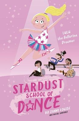 Stardust School of Dance: Lulu the Ballerina Dreamer by Zanni Louise