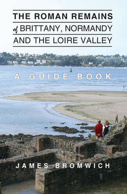 Roman Remains of Brittany, Normandy and the Loire Valley by James Bromwich