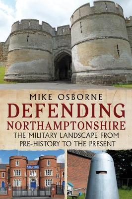 Defending Northamptonshire: The Military Landscape from Pre-history to the Present by Mike Osborne