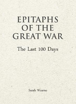 Epitaphs of the Great War: The Last 100 Days by Sarah Wearne