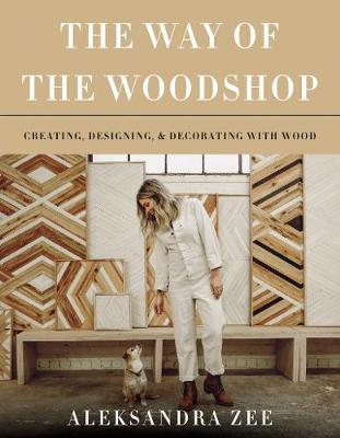 The Way of the Woodshop: Creating, Designing & Decorating with Wood by Aleksandra Zee
