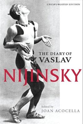 The Diary of Vaslav Nijinsky by Joan Acocella