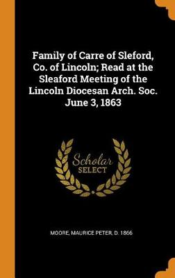 Family of Carre of Sleford, Co. of Lincoln; Read at the Sleaford Meeting of the Lincoln Diocesan Arch. Soc. June 3, 1863 by Maurice Peter Moore
