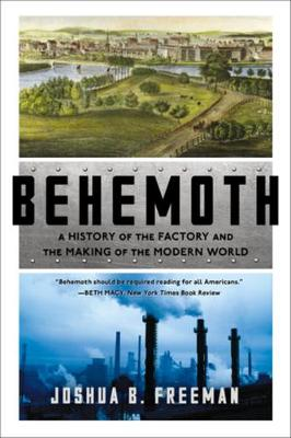 Behemoth: A History of the Factory and the Making of the Modern World by Joshua B. Freeman
