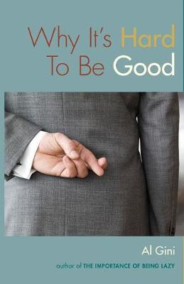 Why It's Hard To Be Good by Al Gini