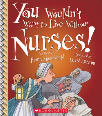 You Wouldn't Want to Live Without Nurses! by Fiona Macdonald