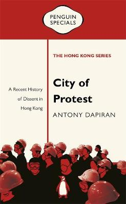 City of Protest: A Recent History of Dissent in Hong Kong: Penguin Specials by Antony Dapiran