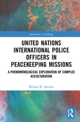 United Nations International Police Officers in Peacekeeping Missions: A Phenomenological Exploration of Complex Acculturation by Michael R. Sanchez