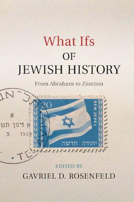 What Ifs of Jewish History by Gavriel D. Rosenfeld