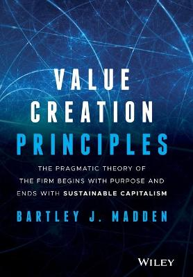 Value Creation Principles: The Pragmatic Theory of the Firm Begins with Purpose and Ends with Sustainable Capitalism by Bartley J. Madden