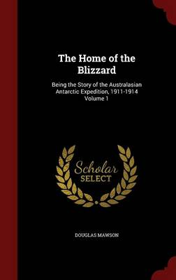 Home of the Blizzard by Sir Douglas Mawson