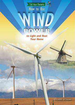How to Use Wind Power to Light and Heat Your Home by Claire O'Neal