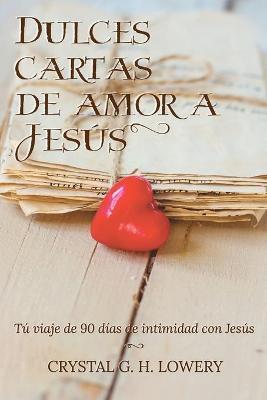 Cartas de Dulce Amor a Jesus: Tu viaje de 90 dias de intimidad con Jesus by Crystal G H Lowery