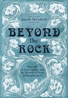 Beyond the Rock: The Life of Joan Lindsay and the Mystery of Picnic at Hanging Rock by Janelle McCulloch