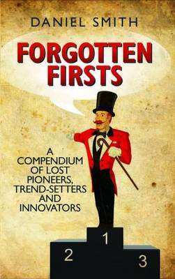Forgotten Firsts: A Compendium of Lost Pioneers, Trend-Setters and Innovators by Dan Smith