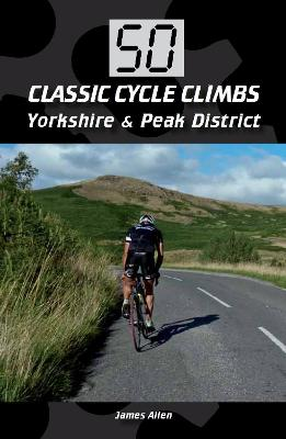 50 Classic Cycle Climbs: Yorkshire & Peak District by James Allen
