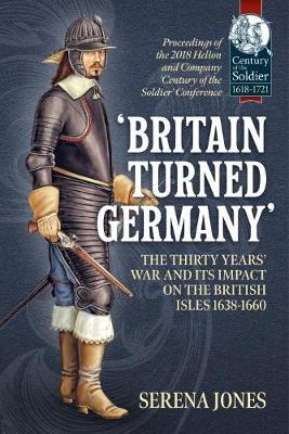 'Britain Turned Germany': the Thirty Years' War and its Impact on the British Isles 1638-1660: Proceedings of the 2018 Helion and Company 'Century of the Soldier' Conference by Serena Jones