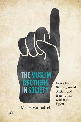 The Muslim Brothers in Society: Everyday Politics, Social Action, and Islamism in Mubarak's Egypt by Marie Vannetzel