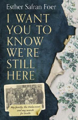 I Want You to Know We're Still Here: My family, the Holocaust and my search for truth by Esther Safran Foer