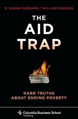 The Aid Trap: Hard Truths About Ending Poverty by R. Glenn Hubbard