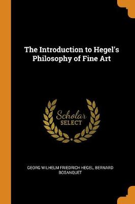 The The Introduction to Hegel's Philosophy of Fine Art by Bernard Bosanquet