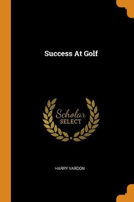 Success at Golf by Harry Vardon
