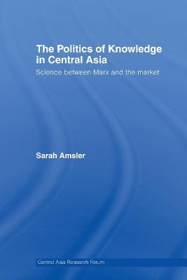 The Politics of Knowledge in Central Asia: Science between Marx and the Market by Sarah Amsler