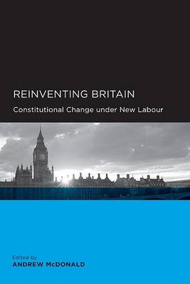 Reinventing Britain: Constitutional Change Under New Labour by Andrew McDonald