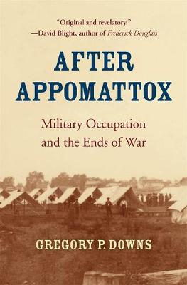 After Appomattox: Military Occupation and the Ends of War by Gregory P. Downs