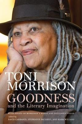 Goodness and the Literary Imagination: Harvard's 95th Ingersoll Lecture with Essays on Morrison's Moral and Religious Vision by Toni Morrison