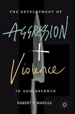 Development of Aggression and Violence in Adolescence by Robert F. Marcus