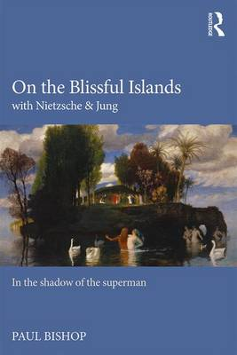 On the Blissful Islands with Nietzsche and Jung by Paul Bishop