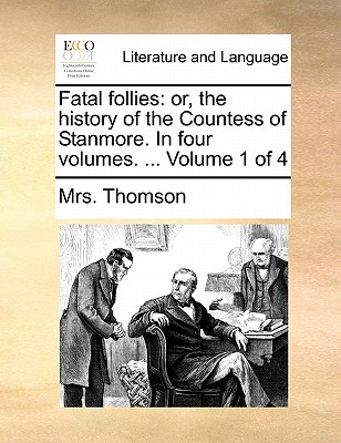 Fatal Follies: Or, the History of the Countess of Stanmore. in Four Volumes. ... Volume 1 of 4 by Mrs Thomson