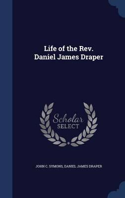 Life of the REV. Daniel James Draper by John C Symons
